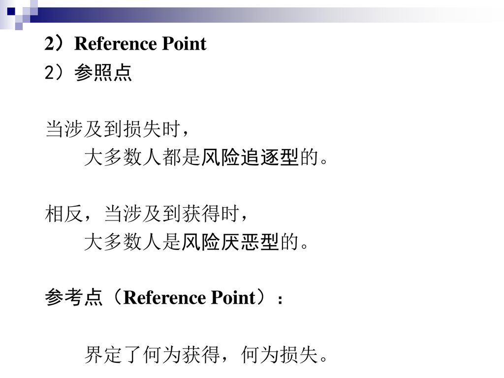 2)Reference Point 2)参照点. 当涉及到损失时, 大多数人都是风险追逐型的。 相反,当涉及到获得时, 大多数人是风险厌恶型的。 参考点(Reference Point):