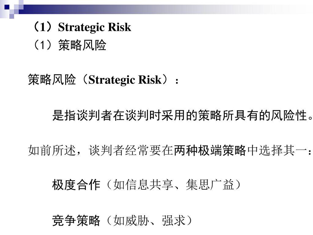 (1)Strategic Risk (1)策略风险. 策略风险(Strategic Risk): 是指谈判者在谈判时采用的策略所具有的风险性。 如前所述,谈判者经常要在两种极端策略中选择其一: