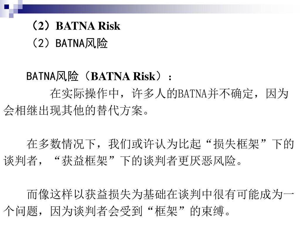 (2)BATNA Risk (2)BATNA风险. BATNA风险(BATNA Risk): 在实际操作中,许多人的BATNA并不确定,因为. 会相继出现其他的替代方案。 在多数情况下,我们或许认为比起 损失框架 下的.