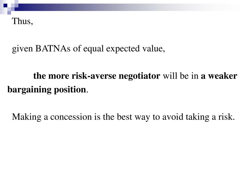 Thus, given BATNAs of equal expected value, the more risk-averse negotiator will be in a weaker. bargaining position.