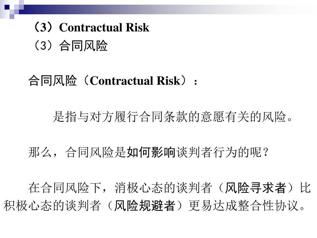 (3)Contractual Risk (3)合同风险. 合同风险(Contractual Risk): 是指与对方履行合同条款的意愿有关的风险。 那么,合同风险是如何影响谈判者行为的呢? 在合同风险下,消极心态的谈判者(风险寻求者)比.