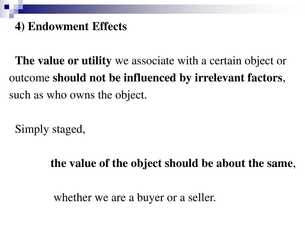 4) Endowment Effects The value or utility we associate with a certain object or. outcome should not be influenced by irrelevant factors,