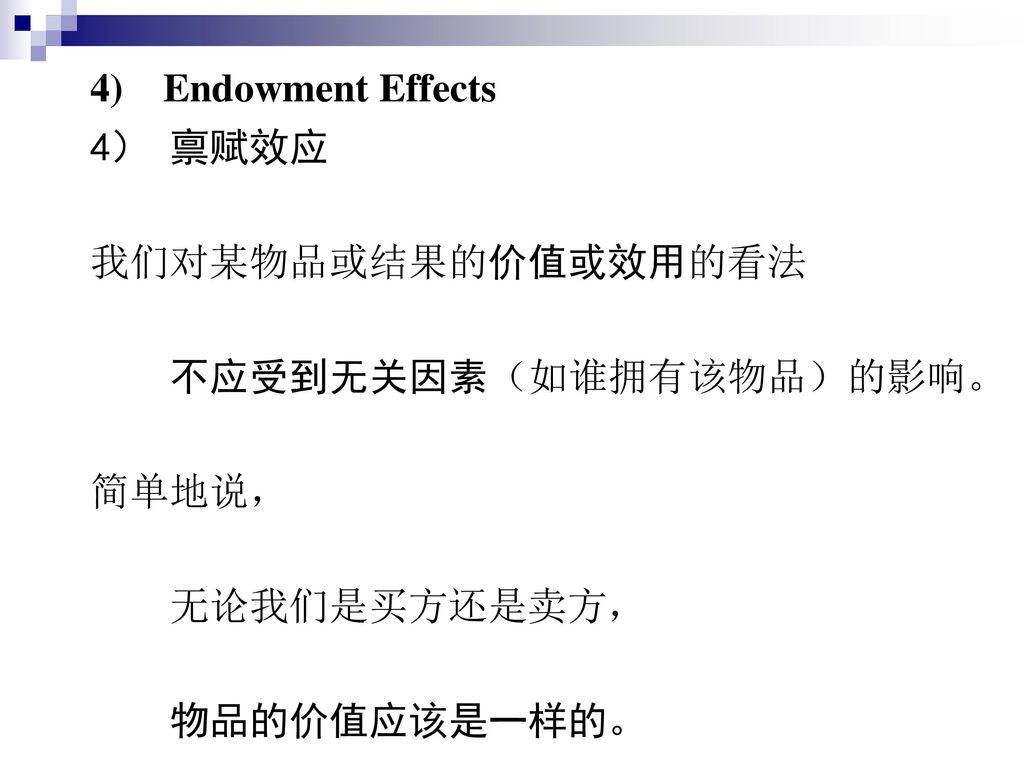 4) Endowment Effects 4) 禀赋效应. 我们对某物品或结果的价值或效用的看法.