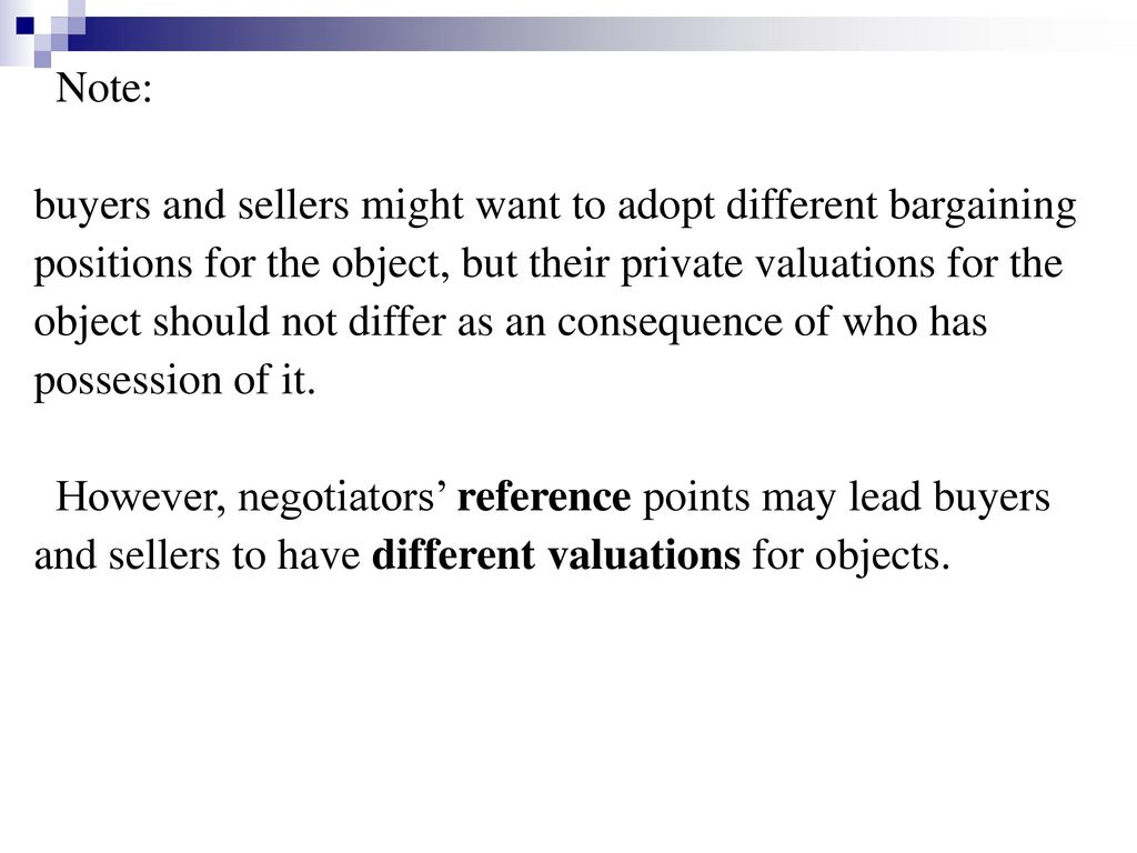 Note: buyers and sellers might want to adopt different bargaining. positions for the object, but their private valuations for the.