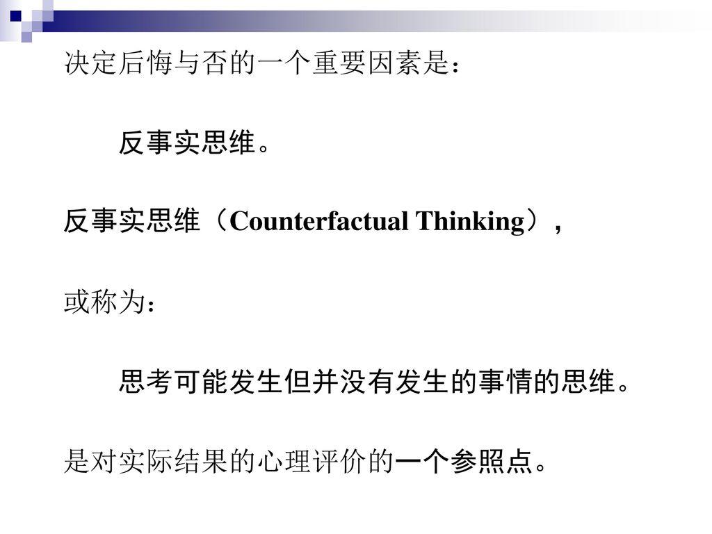 决定后悔与否的一个重要因素是: 反事实思维。 反事实思维(Counterfactual Thinking), 或称为: 思考可能发生但并没有发生的事情的思维。 是对实际结果的心理评价的一个参照点。