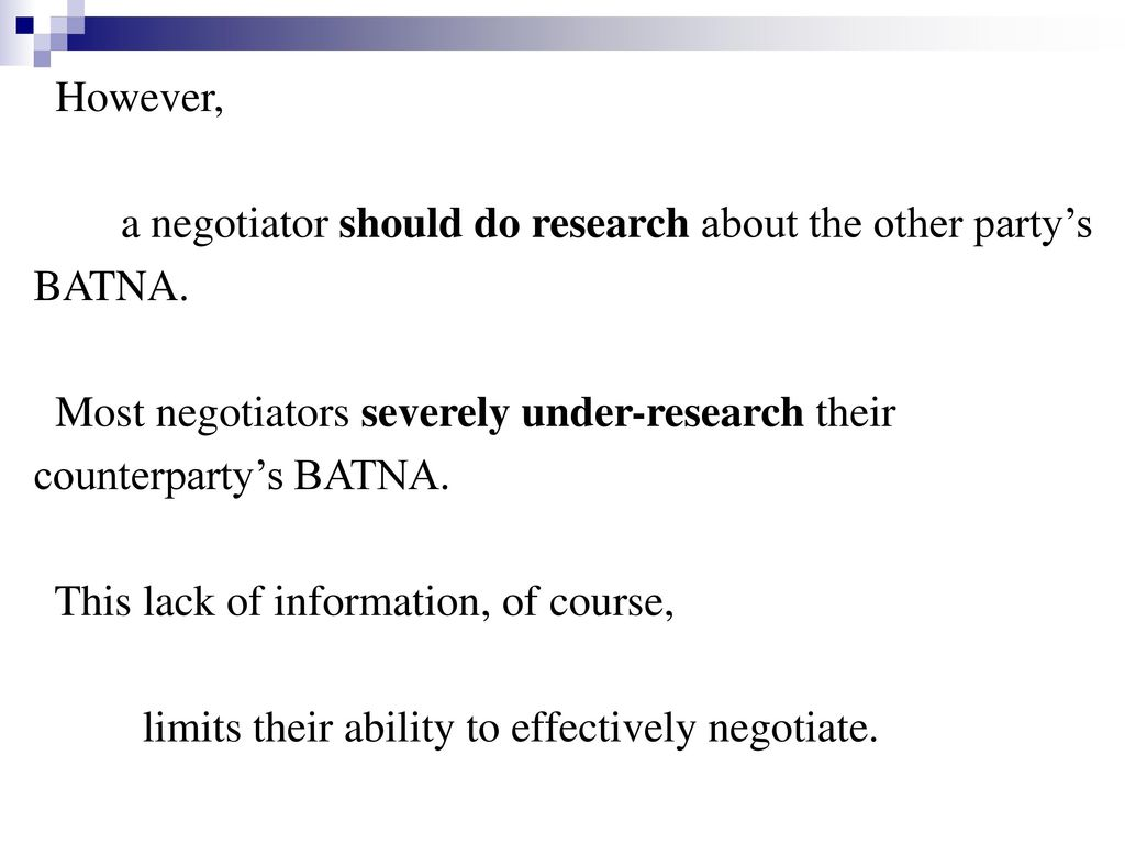 However, a negotiator should do research about the other party's. BATNA. Most negotiators severely under-research their.