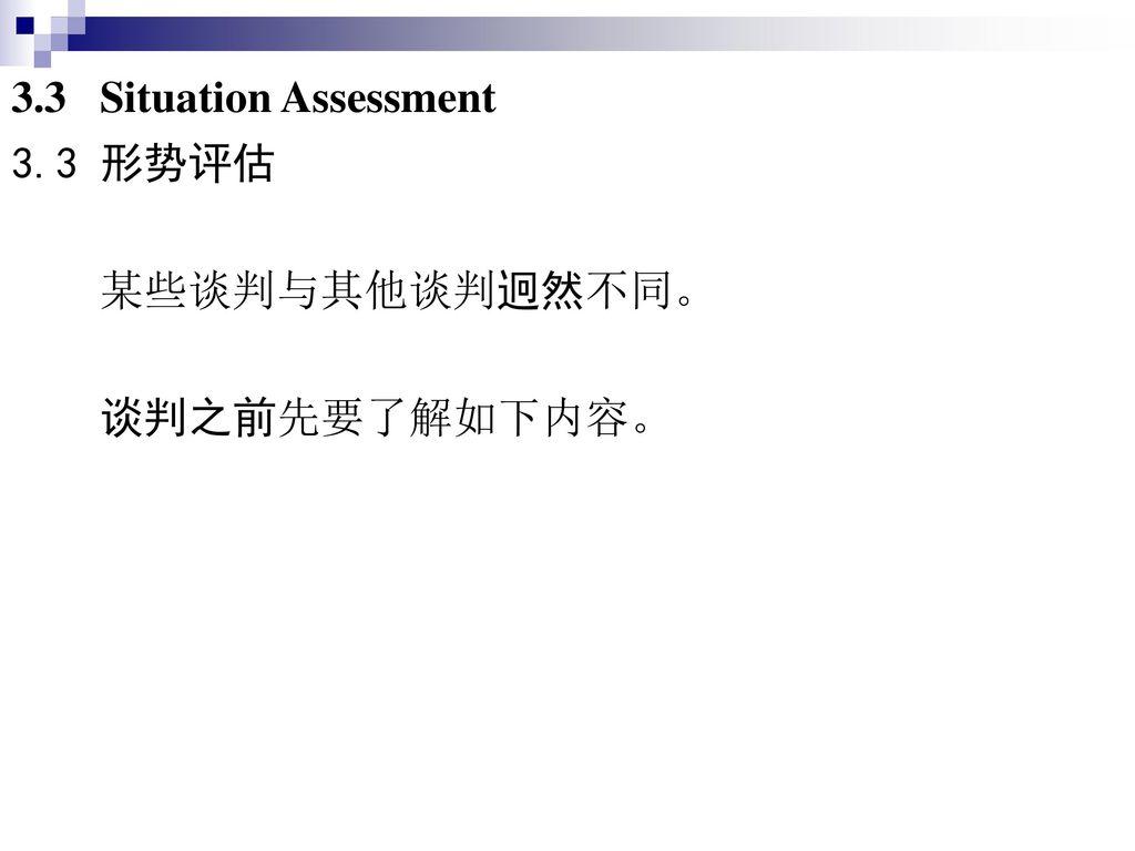 3.3 Situation Assessment 3.3 形势评估 某些谈判与其他谈判迥然不同。 谈判之前先要了解如下内容。