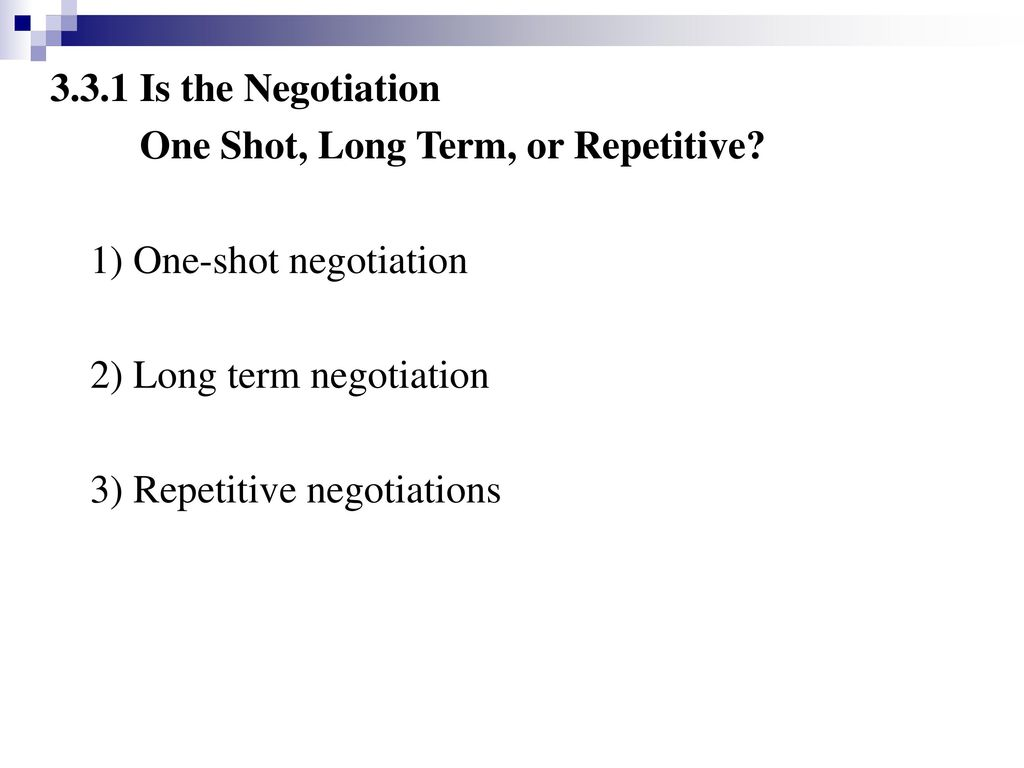 3.3.1 Is the Negotiation One Shot, Long Term, or Repetitive 1) One-shot negotiation. 2) Long term negotiation.