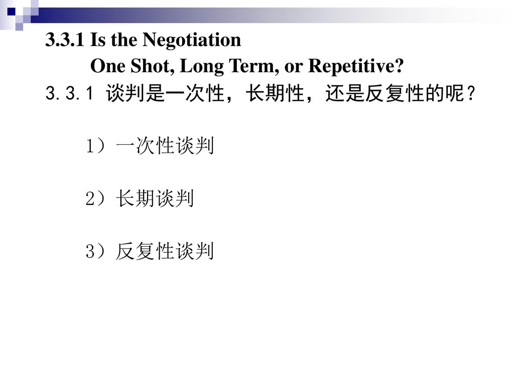 3.3.1 Is the Negotiation One Shot, Long Term, or Repetitive 3.3.1 谈判是一次性,长期性,还是反复性的呢? 1)一次性谈判. 2)长期谈判.