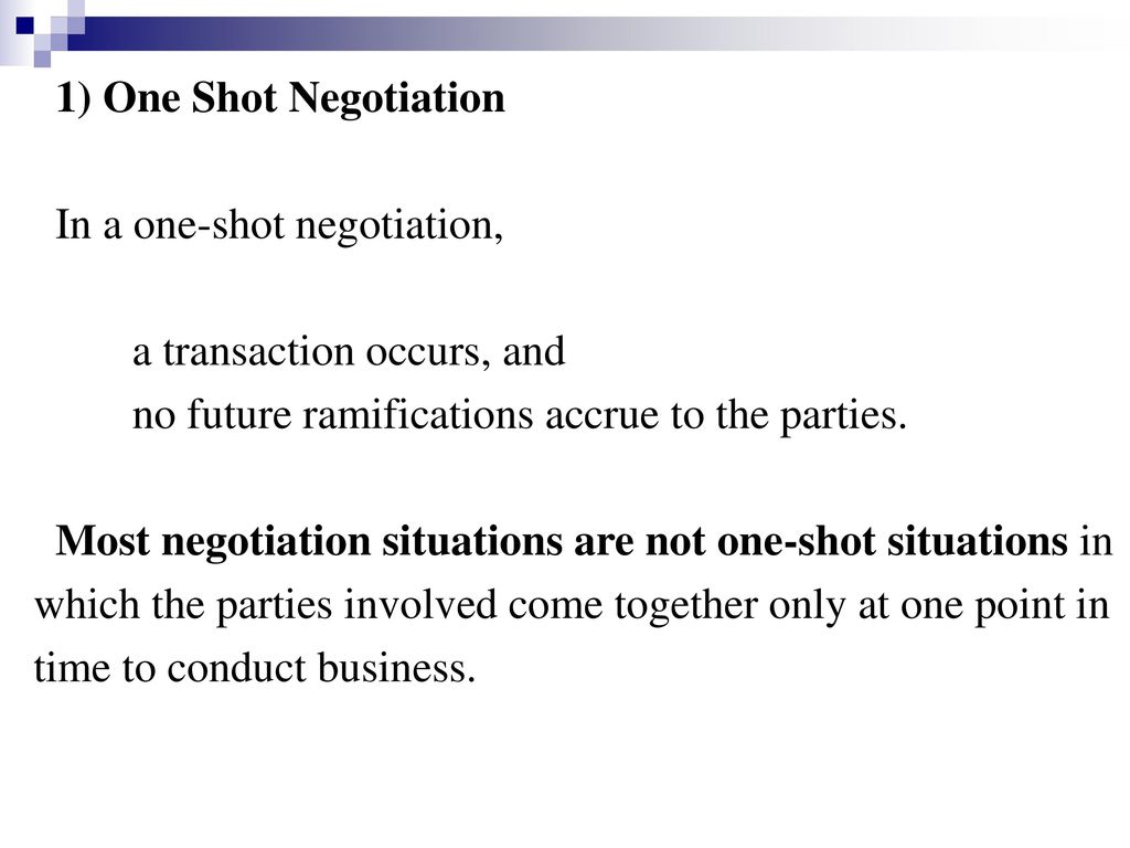 1) One Shot Negotiation In a one-shot negotiation, a transaction occurs, and. no future ramifications accrue to the parties.