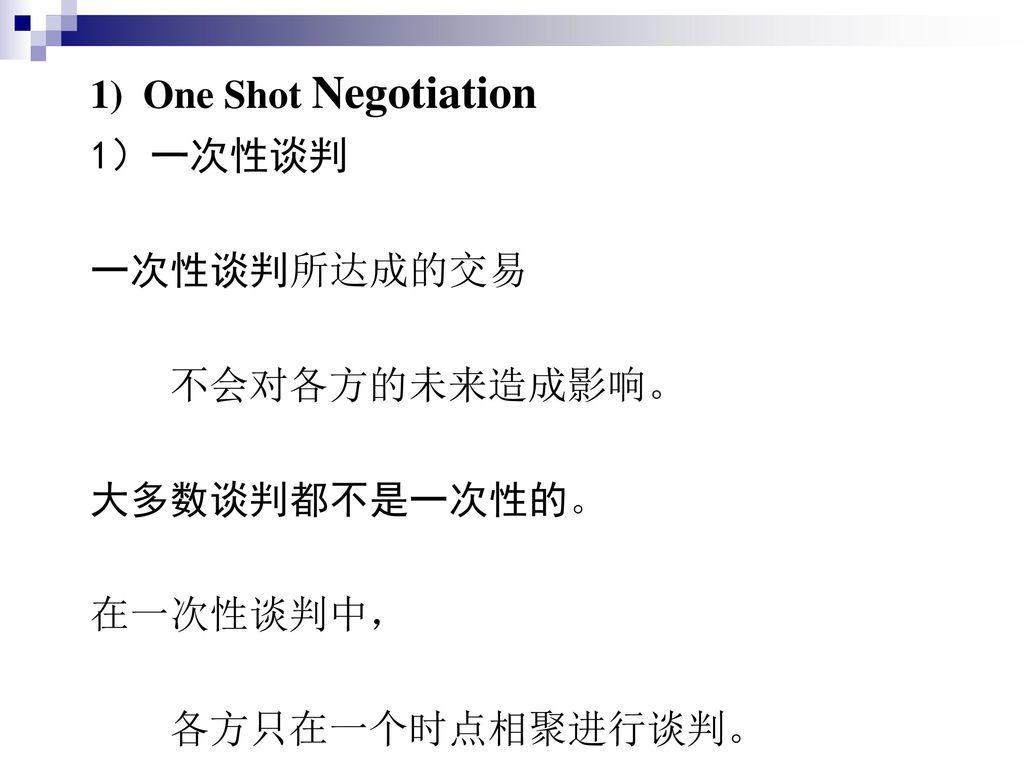 1) One Shot Negotiation 1)一次性谈判 一次性谈判所达成的交易 不会对各方的未来造成影响。 大多数谈判都不是一次性的。 在一次性谈判中, 各方只在一个时点相聚进行谈判。