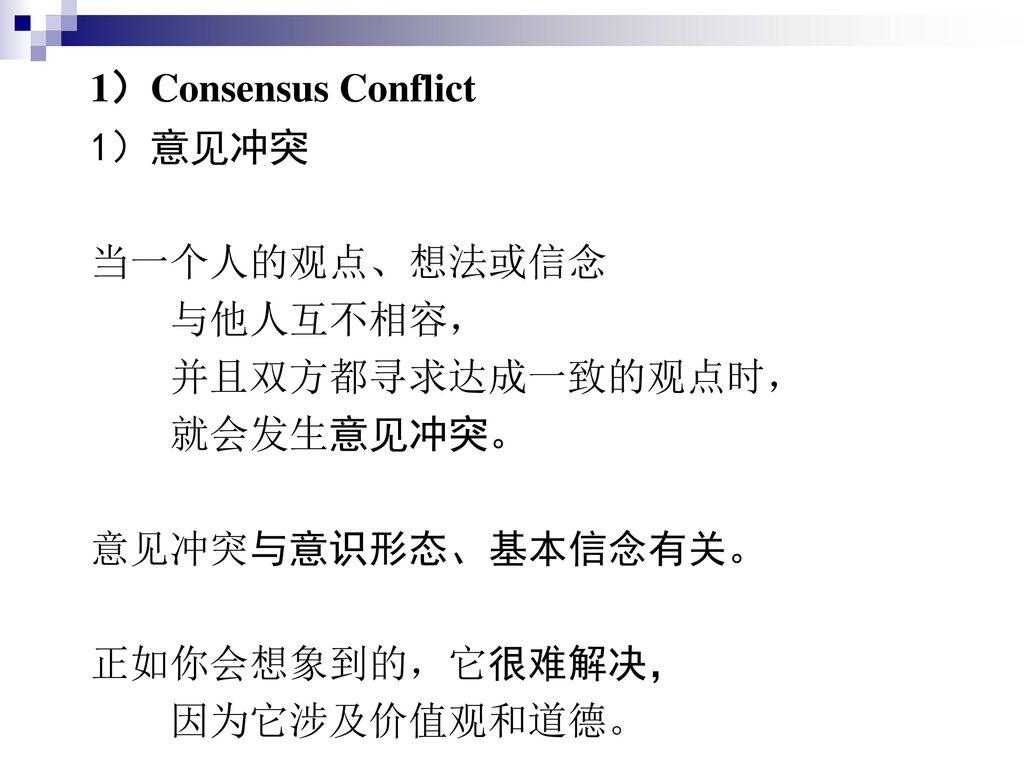 1)Consensus Conflict 1)意见冲突. 当一个人的观点、想法或信念. 与他人互不相容, 并且双方都寻求达成一致的观点时, 就会发生意见冲突。 意见冲突与意识形态、基本信念有关。