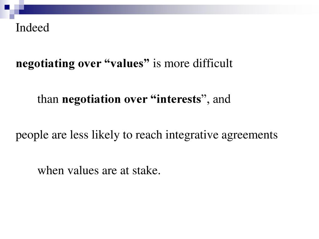 Indeed negotiating over values is more difficult. than negotiation over interests , and. people are less likely to reach integrative agreements.