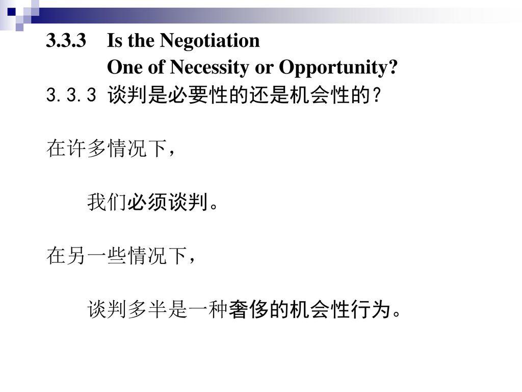 3.3.3 Is the Negotiation One of Necessity or Opportunity 3.3.3 谈判是必要性的还是机会性的? 在许多情况下, 我们必须谈判。