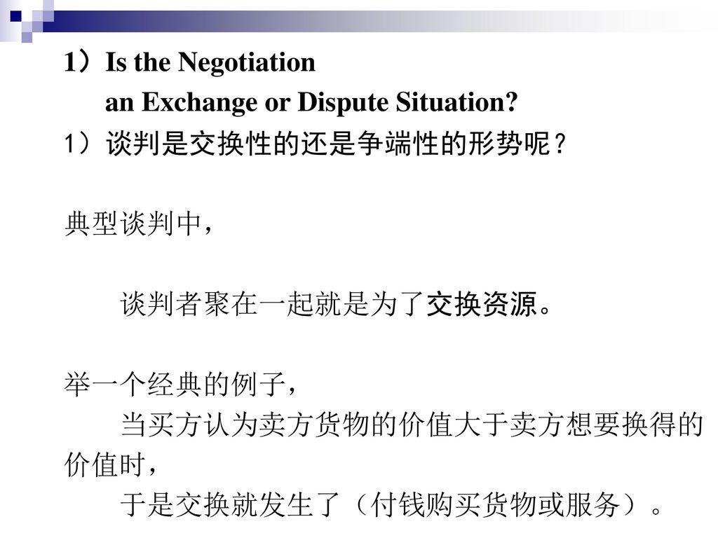 1)Is the Negotiation an Exchange or Dispute Situation 1)谈判是交换性的还是争端性的形势呢? 典型谈判中, 谈判者聚在一起就是为了交换资源。