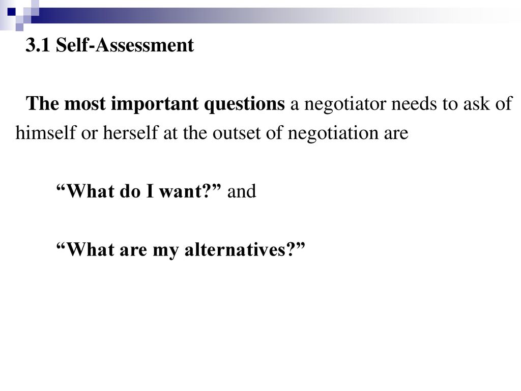 3.1 Self-Assessment The most important questions a negotiator needs to ask of. himself or herself at the outset of negotiation are.