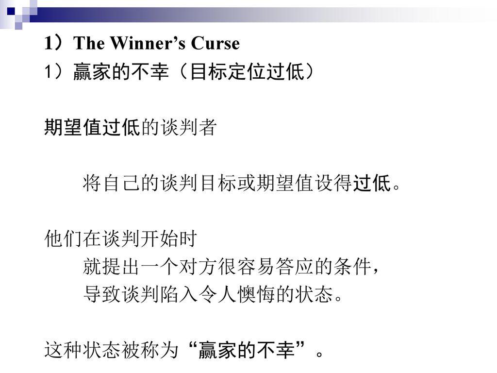 1)The Winner's Curse 1)赢家的不幸(目标定位过低) 期望值过低的谈判者. 将自己的谈判目标或期望值设得过低。 他们在谈判开始时. 就提出一个对方很容易答应的条件, 导致谈判陷入令人懊悔的状态。
