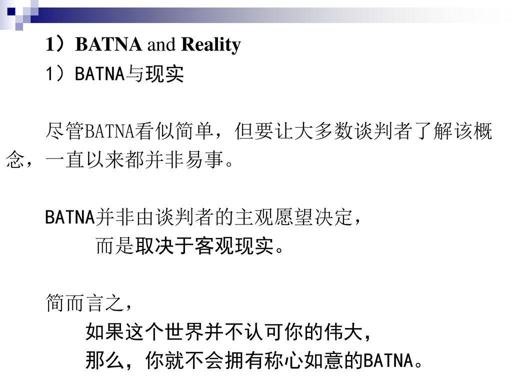 1)BATNA and Reality 1)BATNA与现实. 尽管BATNA看似简单,但要让大多数谈判者了解该概. 念,一直以来都并非易事。 BATNA并非由谈判者的主观愿望决定, 而是取决于客观现实。