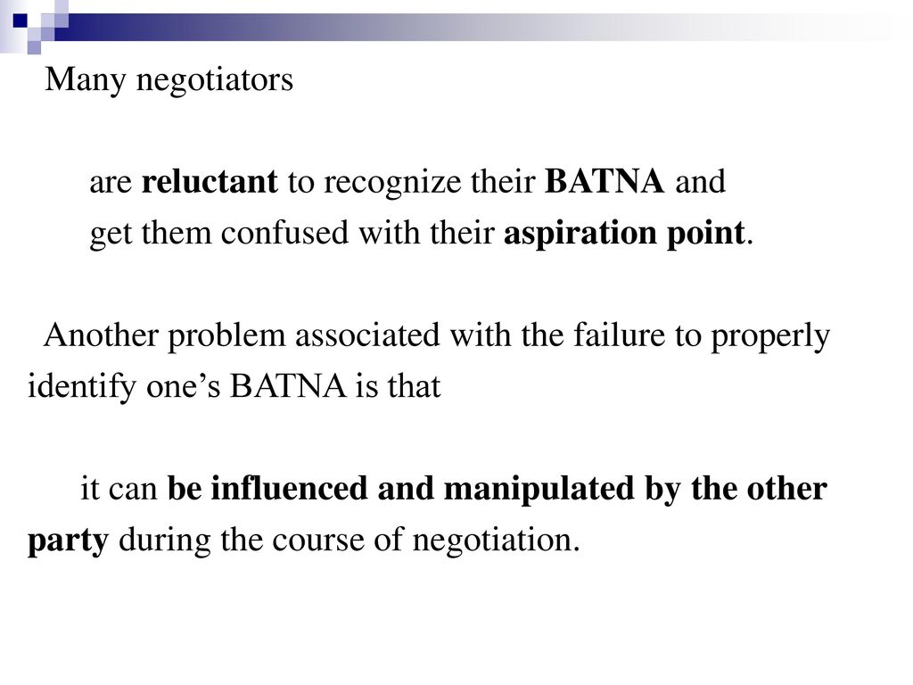 Many negotiators are reluctant to recognize their BATNA and. get them confused with their aspiration point.