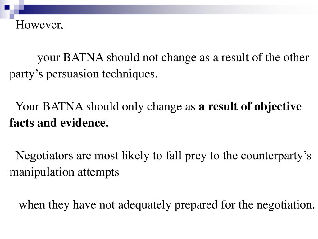 However, your BATNA should not change as a result of the other. party's persuasion techniques.
