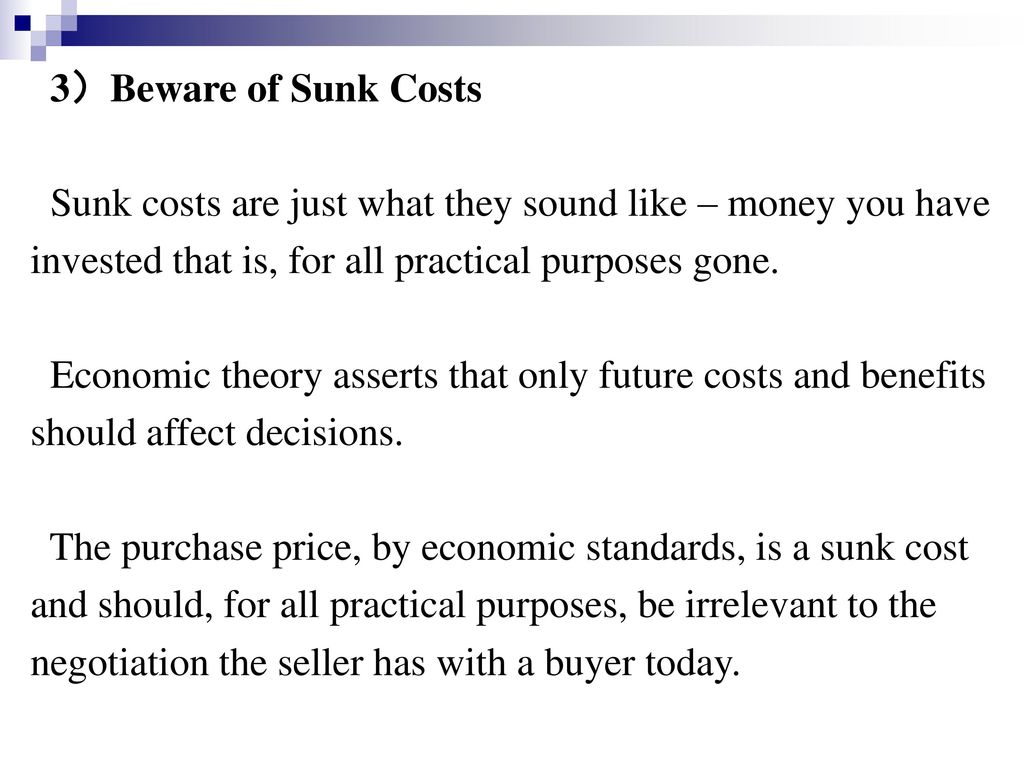 3)Beware of Sunk Costs Sunk costs are just what they sound like – money you have. invested that is, for all practical purposes gone.