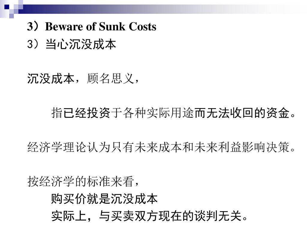 3)Beware of Sunk Costs 3)当心沉没成本. 沉没成本,顾名思义, 指已经投资于各种实际用途而无法收回的资金。 经济学理论认为只有未来成本和未来利益影响决策。 按经济学的标准来看,