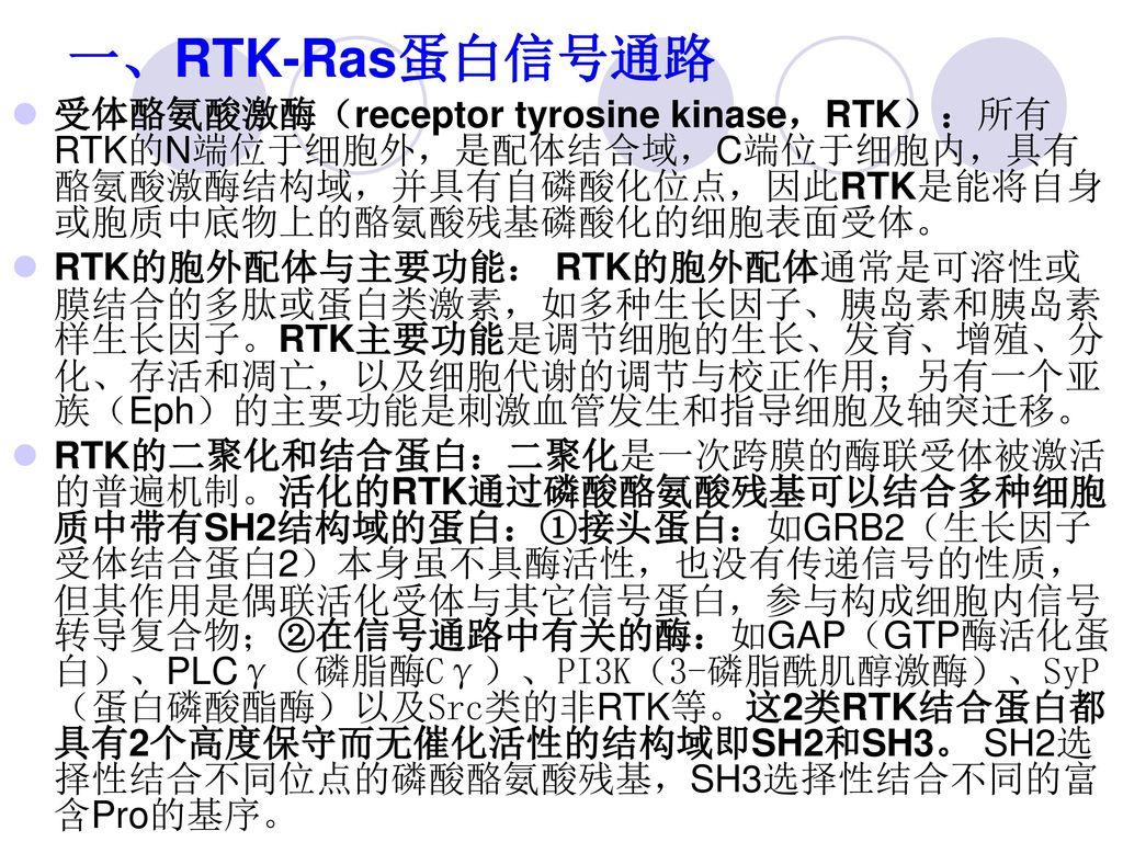 一、RTK-Ras蛋白信号通路 受体酪氨酸激酶(receptor tyrosine kinase,RTK):所有RTK的N端位于细胞外,是配体结合域,C端位于细胞内,具有酪氨酸激酶结构域,并具有自磷酸化位点,因此RTK是能将自身或胞质中底物上的酪氨酸残基磷酸化的细胞表面受体。