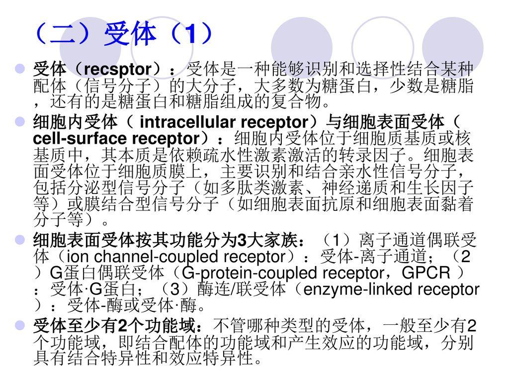 (二)受体(1) 受体(recsptor):受体是一种能够识别和选择性结合某种配体(信号分子)的大分子,大多数为糖蛋白,少数是糖脂,还有的是糖蛋白和糖脂组成的复合物。