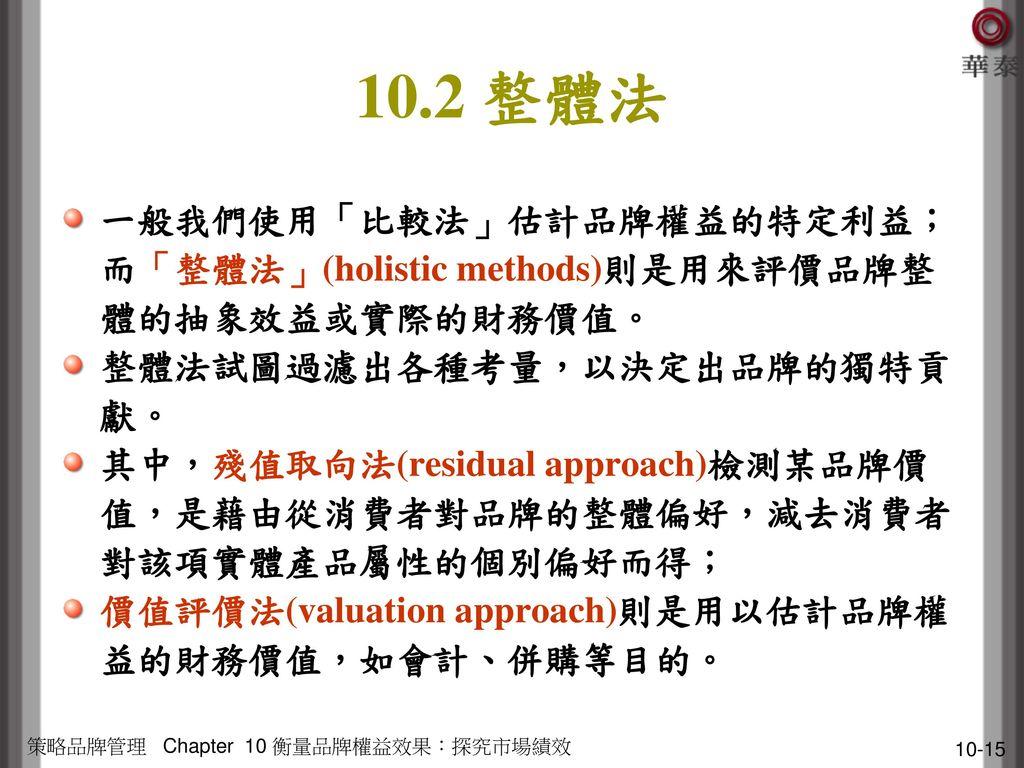 10.2 整體法 一般我們使用「比較法」估計品牌權益的特定利益;而「整體法」(holistic methods)則是用來評價品牌整體的抽象效益或實際的財務價值。 整體法試圖過濾出各種考量,以決定出品牌的獨特貢獻。