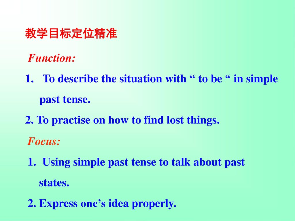 教学目标定位精准 Function: To describe the situation with to be in simple. past tense. 2. To practise on how to find lost things.