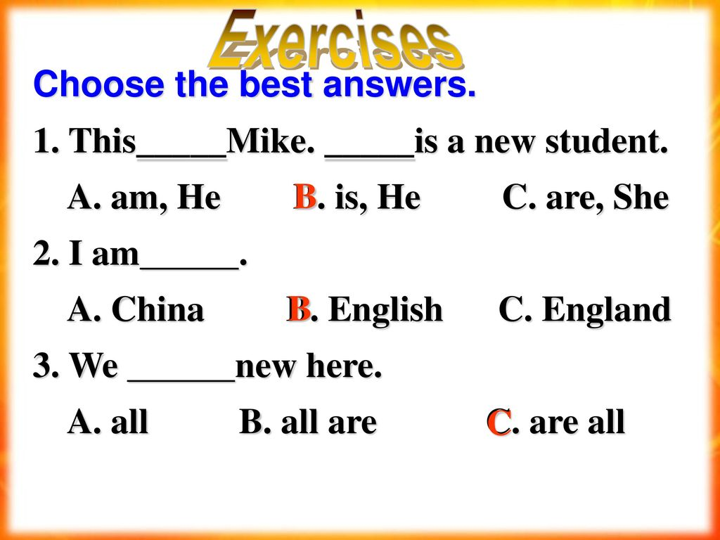 Exercises Choose the best answers. 1. This_____Mike. _____is a new student. A. am, He B. is, He C. are, She.