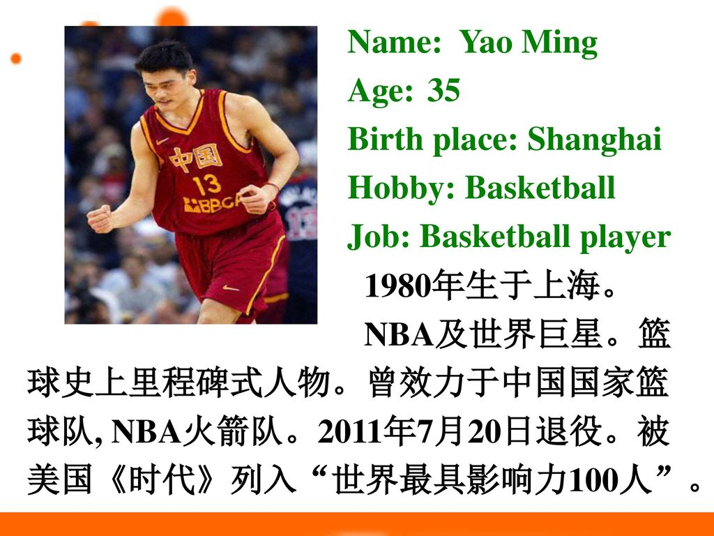 Name: Yao Ming Age: 35. Birth place: Shanghai. Hobby: Basketball. Job: Basketball player. 1980年生于上海。
