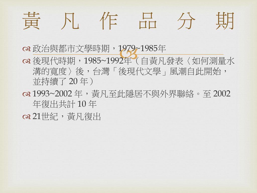 黃凡作品分期 政治與都市文學時期,1979~1985年. 後現代時期,1985~1992年(自黃凡發表〈如何測量水溝的寬度〉後,台灣「後現代文學」風潮自此開始,並持續了 20 年) 1993~2002 年,黃凡至此隱居不與外界聯絡。至 2002 年復出共計 10 年.