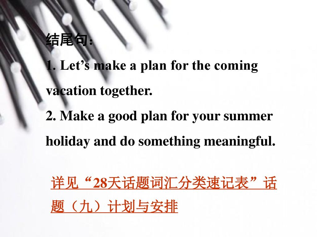 结尾句: 1. Let's make a plan for the coming vacation together. 2. Make a good plan for your summer holiday and do something meaningful.