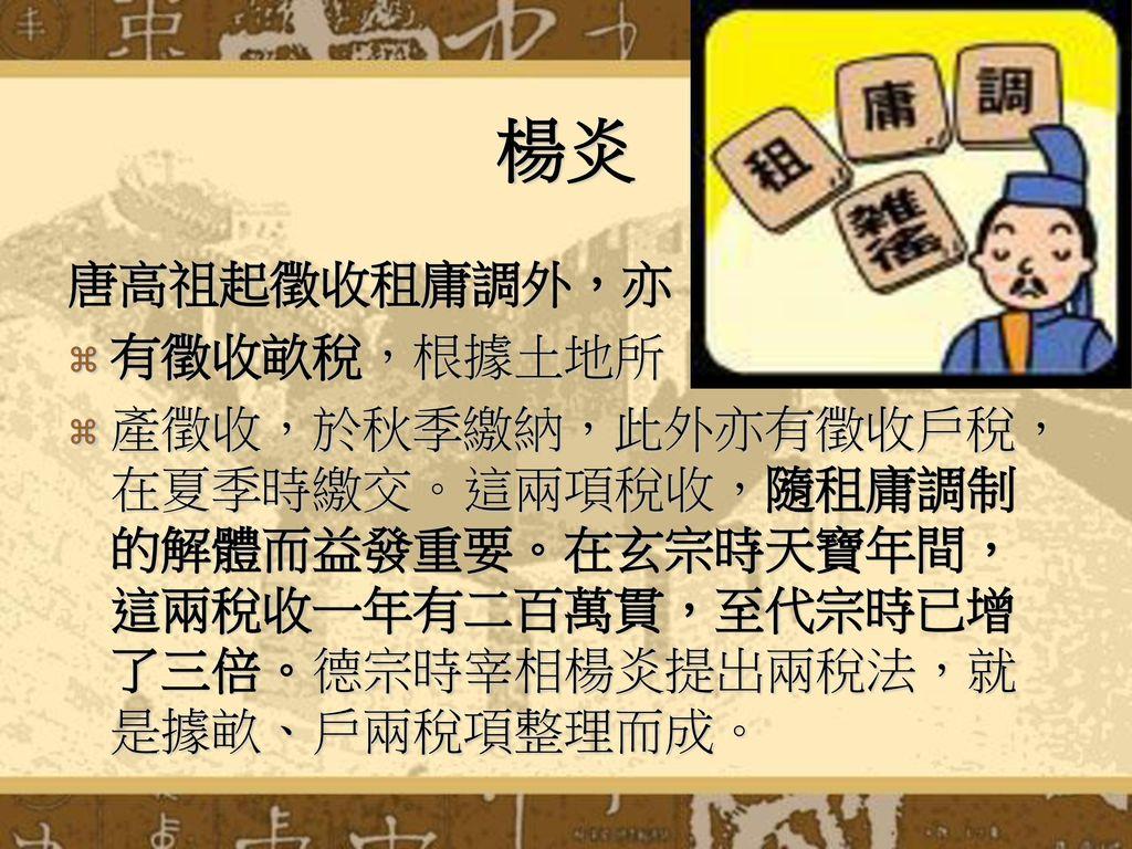 楊炎 唐高祖起徵收租庸調外,亦 有徵收畝稅,根據土地所