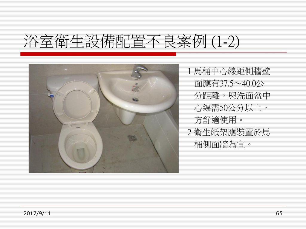 浴室衛生設備配置不良案例 (1-2) 1 馬桶中心線距側牆壁 面應有37.5~40.0公 分距離。與洗面盆中 心線需50公分以上,