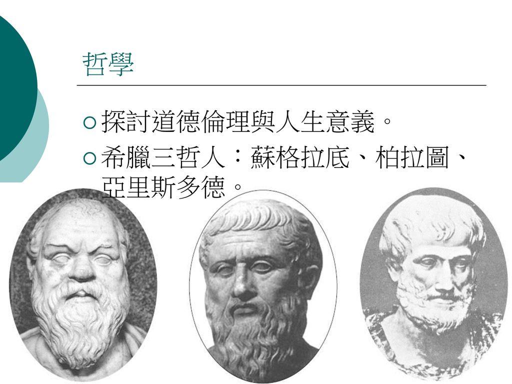 哲學 探討道德倫理與人生意義。 希臘三哲人:蘇格拉底、柏拉圖、亞里斯多德。