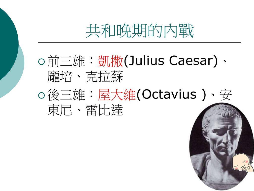 共和晚期的內戰 前三雄:凱撒(Julius Caesar)、龐培、克拉蘇 後三雄:屋大維(Octavius )、安東尼、雷比達