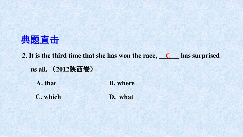 典题直击 2. It is the third time that she has won the race, ______ has surprised. us all. (2012陕西卷) A. that B. where.