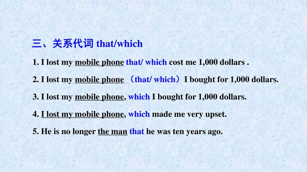 三、关系代词 that/which 1. I lost my mobile phone that/ which cost me 1,000 dollars . 2. I lost my mobile phone (that/ which)I bought for 1,000 dollars.