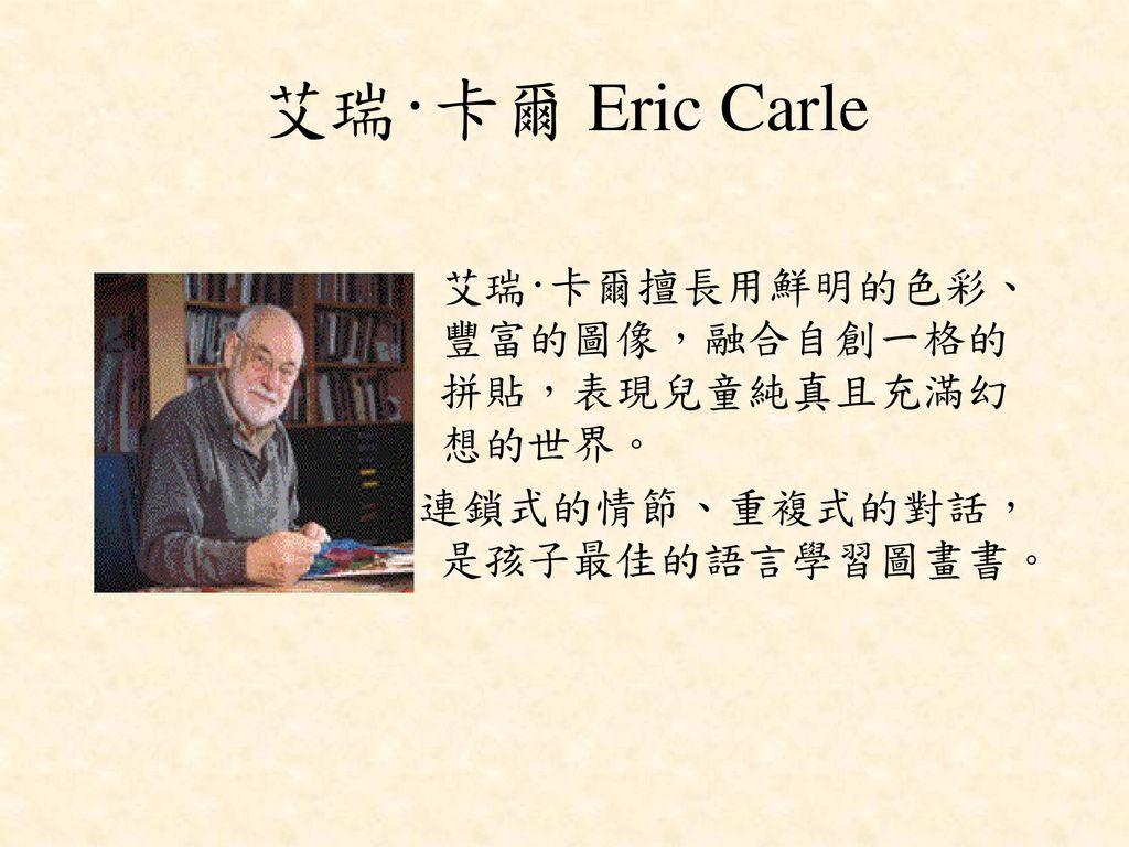 艾瑞‧卡爾 Eric Carle 艾瑞‧卡爾擅長用鮮明的色彩、豐富的圖像,融合自創一格的拼貼,表現兒童純真且充滿幻想的世界。