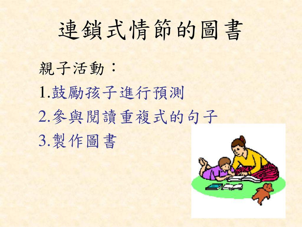 連鎖式情節的圖書 親子活動︰ 1.鼓勵孩子進行預測 2.參與閱讀重複式的句子 3.製作圖書
