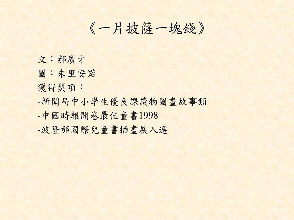《一片披薩一塊錢》 文︰郝廣才 圖︰朱里安諾 獲得獎項︰ -新聞局中小學生優良課讀物圖畫故事類 -中國時報開卷最佳童書1998