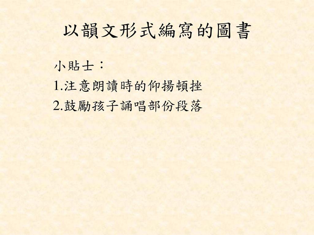 以韻文形式編寫的圖書 小貼士︰ 1.注意朗讀時的仰揚頓挫 2.鼓勵孩子誦唱部份段落