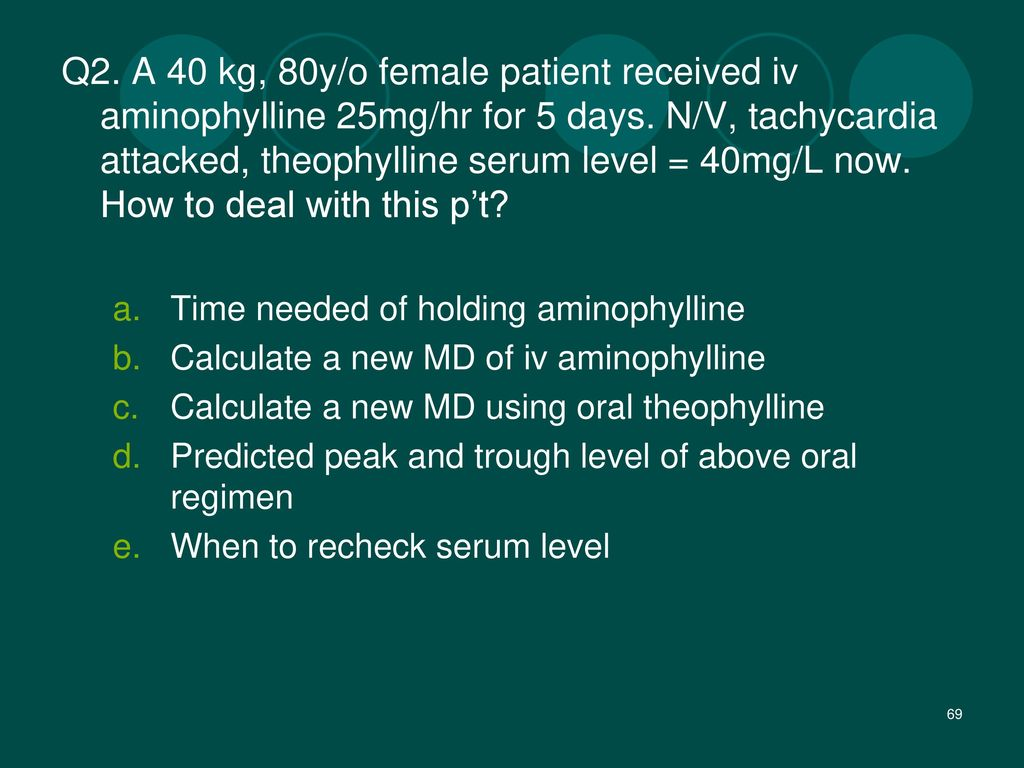 Q2. A 40 kg, 80y/o female patient received iv aminophylline 25mg/hr for 5 days. N/V, tachycardia attacked, theophylline serum level = 40mg/L now. How to deal with this p't