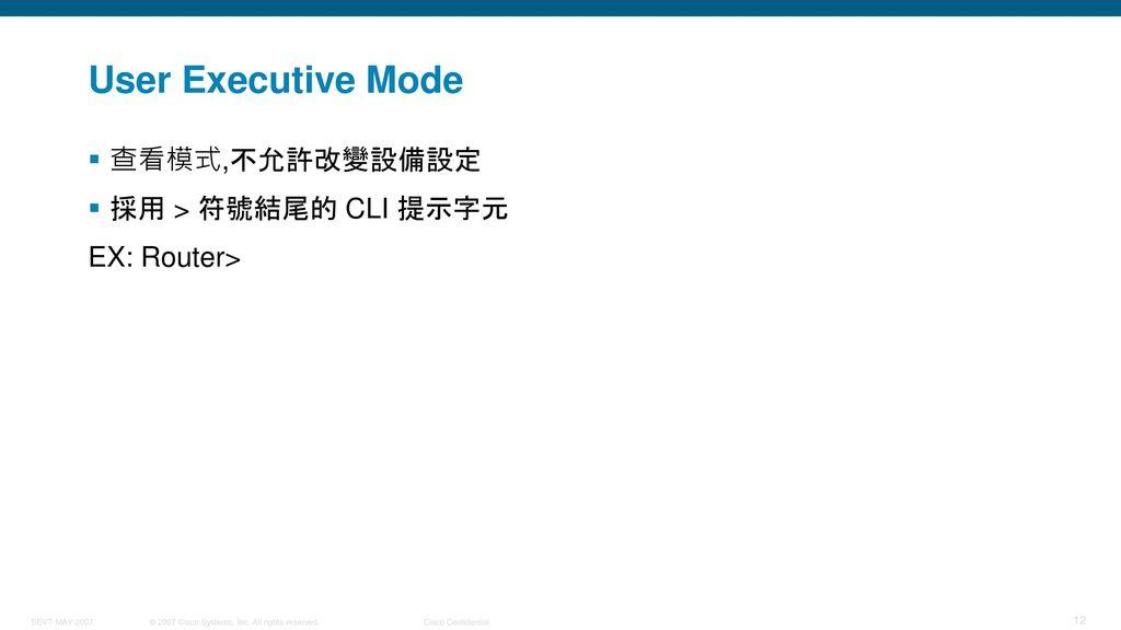 User Executive Mode 查看模式,不允許改變設備設定 採用 > 符號結尾的 CLI 提示字元