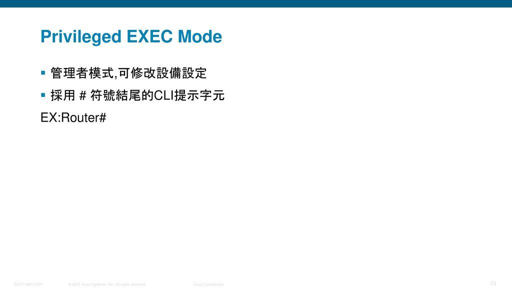 Privileged EXEC Mode 管理者模式,可修改設備設定 採用 # 符號結尾的CLI提示字元 EX:Router#