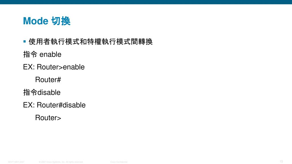 Mode 切換 使用者執行模式和特權執行模式間轉換 指令 enable EX: Router>enable Router#