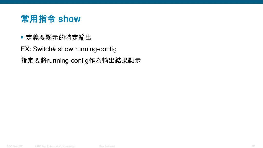 常用指令 show 定義要顯示的特定輸出 EX: Switch# show running-config