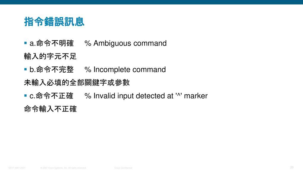 指令錯誤訊息 a.命令不明確 % Ambiguous command 輸入的字元不足